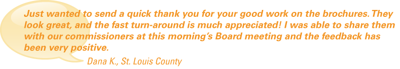 """Just wanted to send a quick thank you for your good work on the brochures. They look great, and the fast turn-around is much appreciated! I was able to share them with our commissioners at this morning's Board meeting and the feedback has been very positive."""
